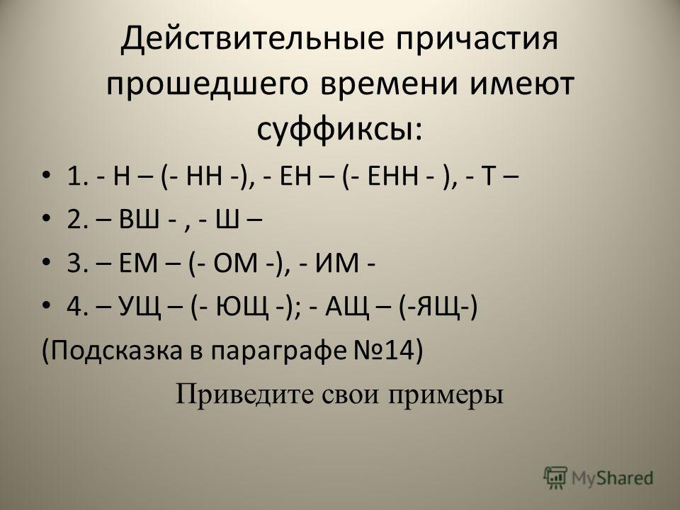 Действительные причастия прошедшего времени имеют суффиксы: 1. - Н – (- НН -), - ЕН – (- ЕНН - ), - Т – 2. – ВШ -, - Ш – 3. – ЕМ – (- ОМ -), - ИМ - 4. – УЩ – (- ЮЩ -); - АЩ – (-ЯЩ-) (Подсказка в параграфе 14) Приведите свои примеры