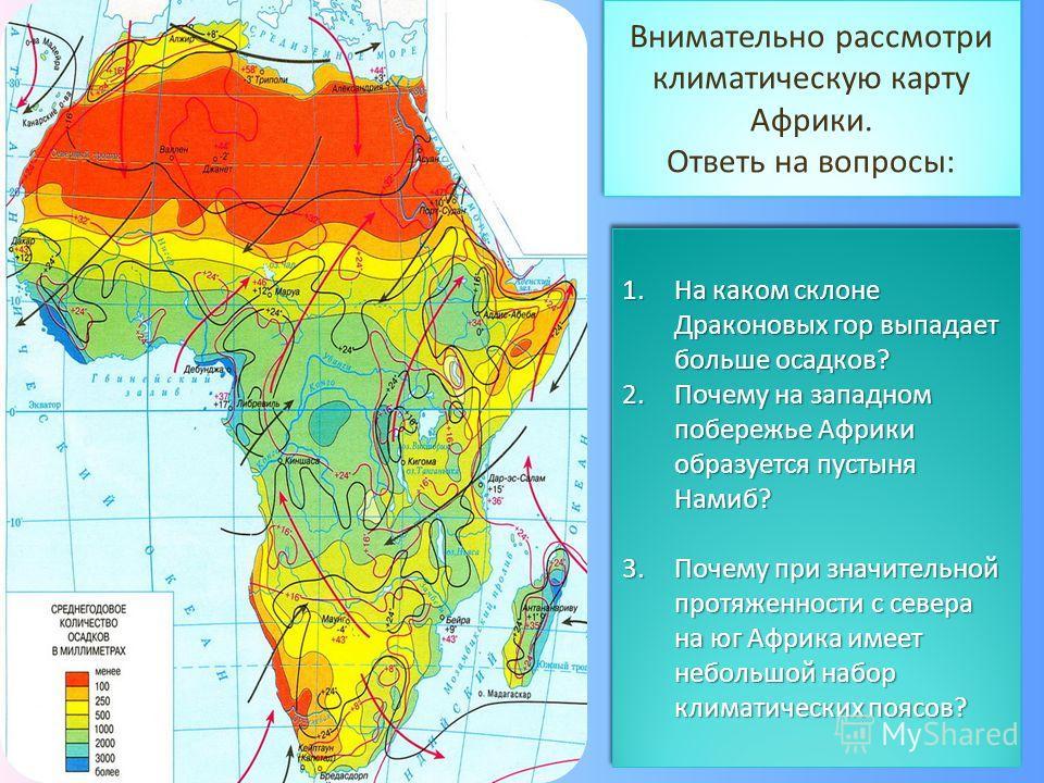 Внимательно рассмотри климатическую карту Африки. Ответь на вопросы: Внимательно рассмотри климатическую карту Африки. Ответь на вопросы: 1.На каком склоне Драконовых гор выпадает больше осадков? 2.Почему на западном побережье Африки образуется пусты