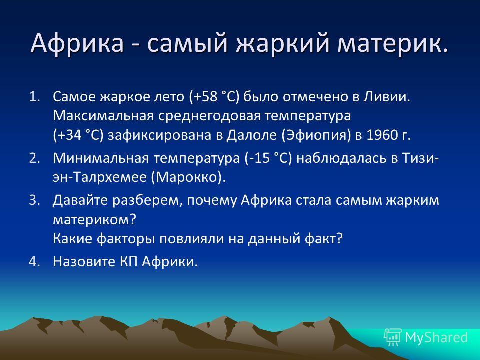 1.Самое жаркое лето (+58 °С) было отмечено в Ливии. Максимальная среднегодовая температура (+34 °С) зафиксирована в Далоле (Эфиопия) в 1960 г. 2.Минимальная температура (-15 °С) наблюдалась в Тизи- эн-Талрхемее (Марокко). 3.Давайте разберем, почему А