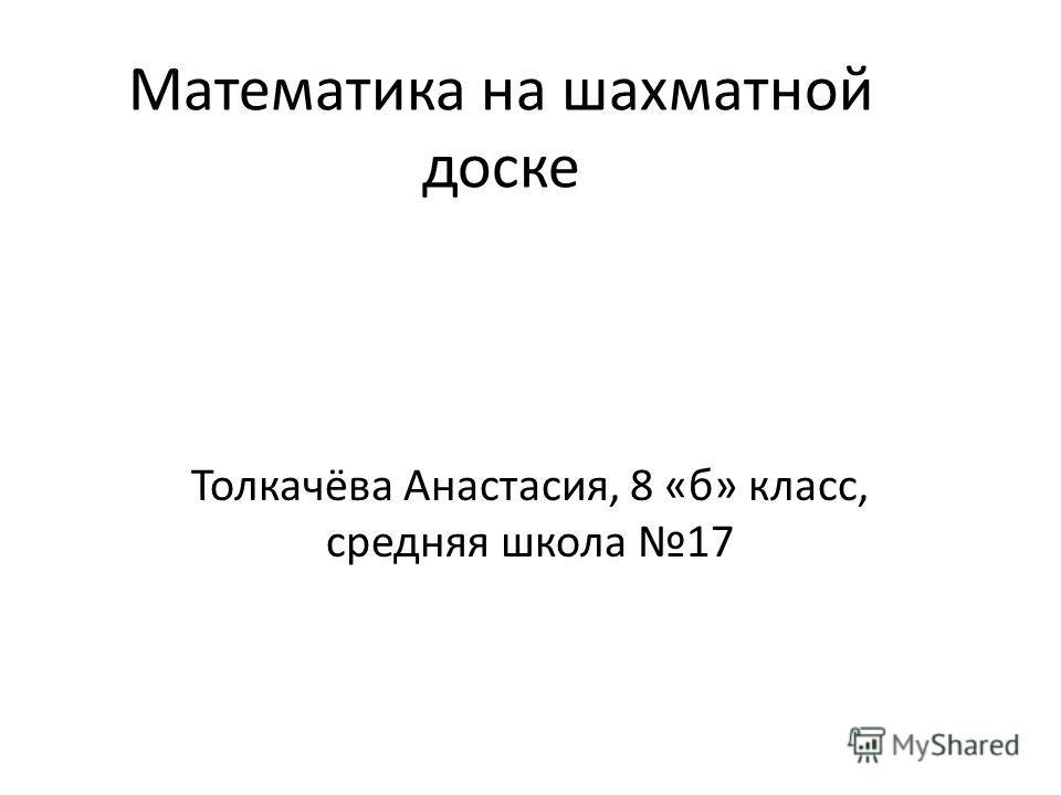 Математика на шахматной доске Толкачёва Анастасия, 8 «б» класс, средняя школа 17