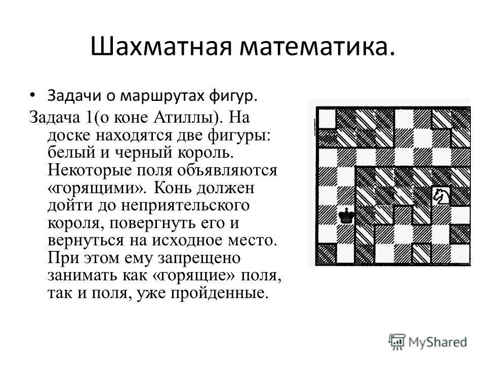 Шахматная математика. Задачи о маршрутах фигур. Задача 1(о коне Атиллы). На доске находятся две фигуры: белый и черный король. Некоторые поля объявляются «горящими». Конь должен дойти до неприятельского короля, повергнуть его и вернуться на исходное