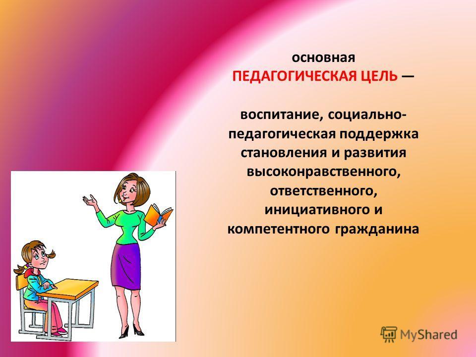 основная ПЕДАГОГИЧЕСКАЯ ЦЕЛЬ воспитание, социально- педагогическая поддержка становления и развития высоконравственного, ответственного, инициативного и компетентного гражданина