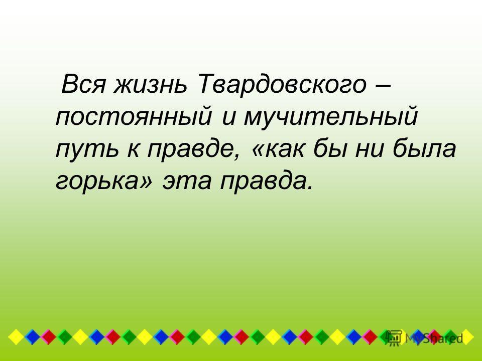 Вся жизнь Твардовского – постоянный и мучительный путь к правде, «как бы ни была горька» эта правда.