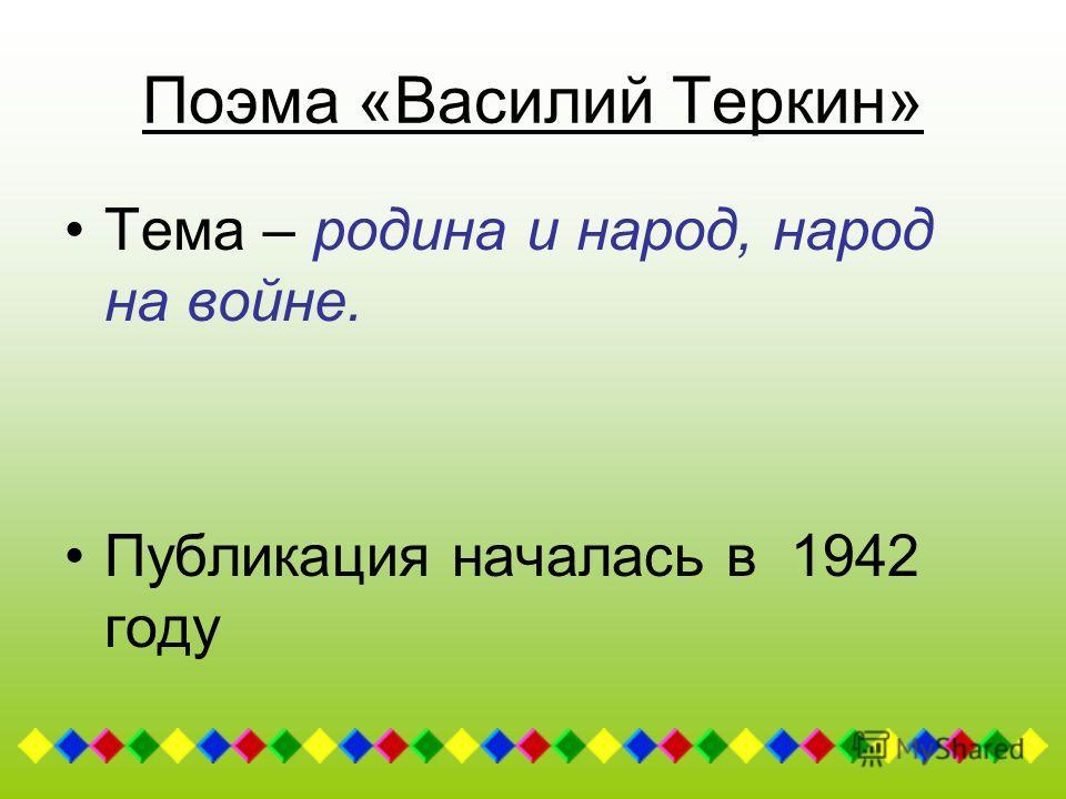 Поэма «Василий Теркин» Тема – родина и народ, народ на войне. Публикация началась в 1942 году