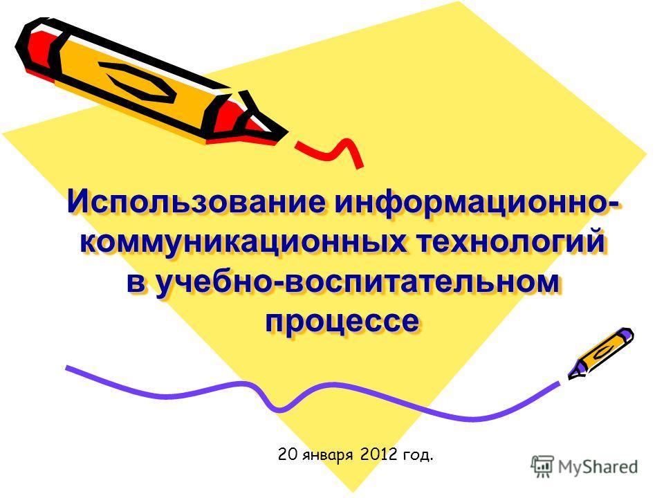 Использование информационно- коммуникационных технологий в учебно-воспитательном процессе 20 января 2012 год.