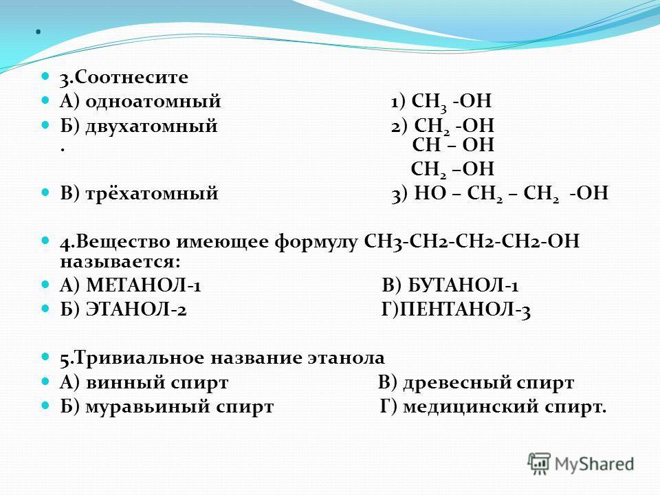 . 3.Соотнесите А) одноатомный 1) СН 3 -ОН Б) двухатомный 2) СН 2 -ОН. СН – ОН СН 2 –ОН В) трёхатомный 3) НО – СН 2 – СН 2 -ОН 4.Вещество имеющее формулу СН3-СН2-СН2-СН2-ОН называется: А) МЕТАНОЛ-1 В) БУТАНОЛ-1 Б) ЭТАНОЛ-2 Г)ПЕНТАНОЛ-3 5.Тривиальное н