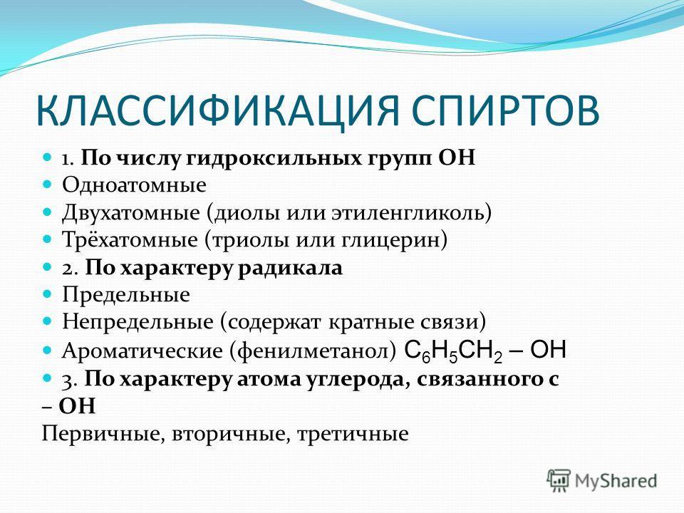 КЛАССИФИКАЦИЯ СПИРТОВ 1. По числу гидроксильных групп ОН Одноатомные Двухатомные (диолы или этиленгликоль) Трёхатомные (триолы или глицерин) 2. По характеру радикала Предельные Непредельные (содержат кратные связи) Ароматические (фенилметанол) С 6 Н