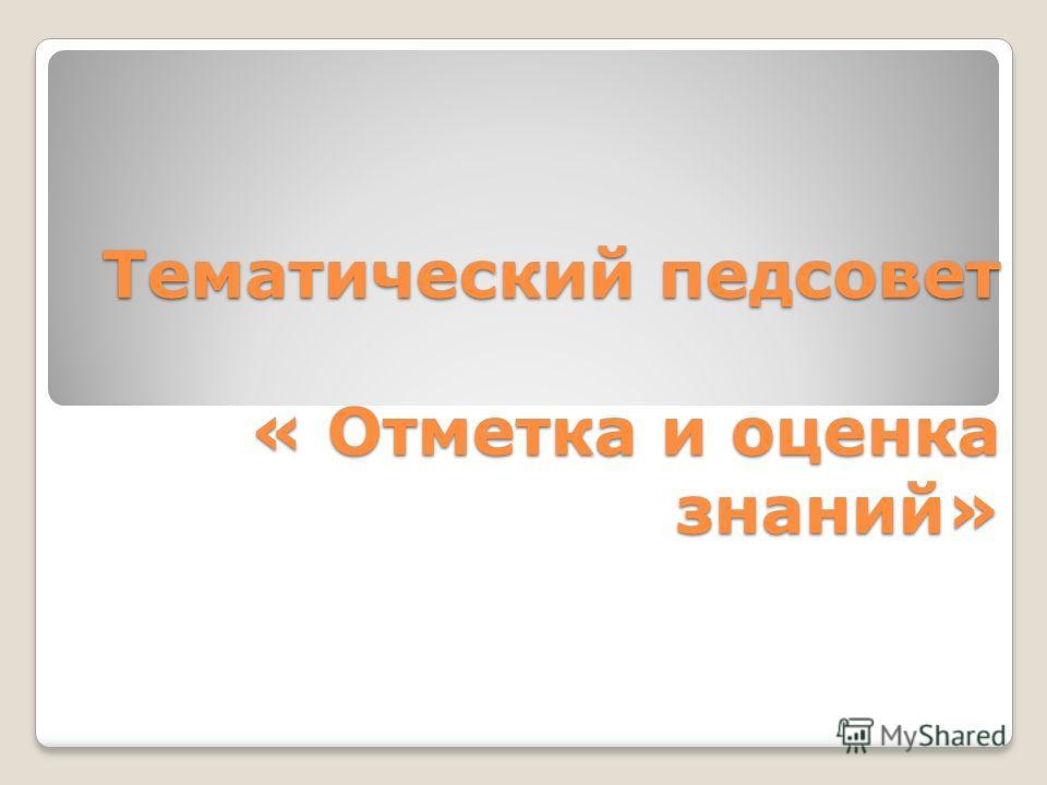 Тематический педсовет « Отметка и оценка знаний» Тематический педсовет « Отметка и оценка знаний»