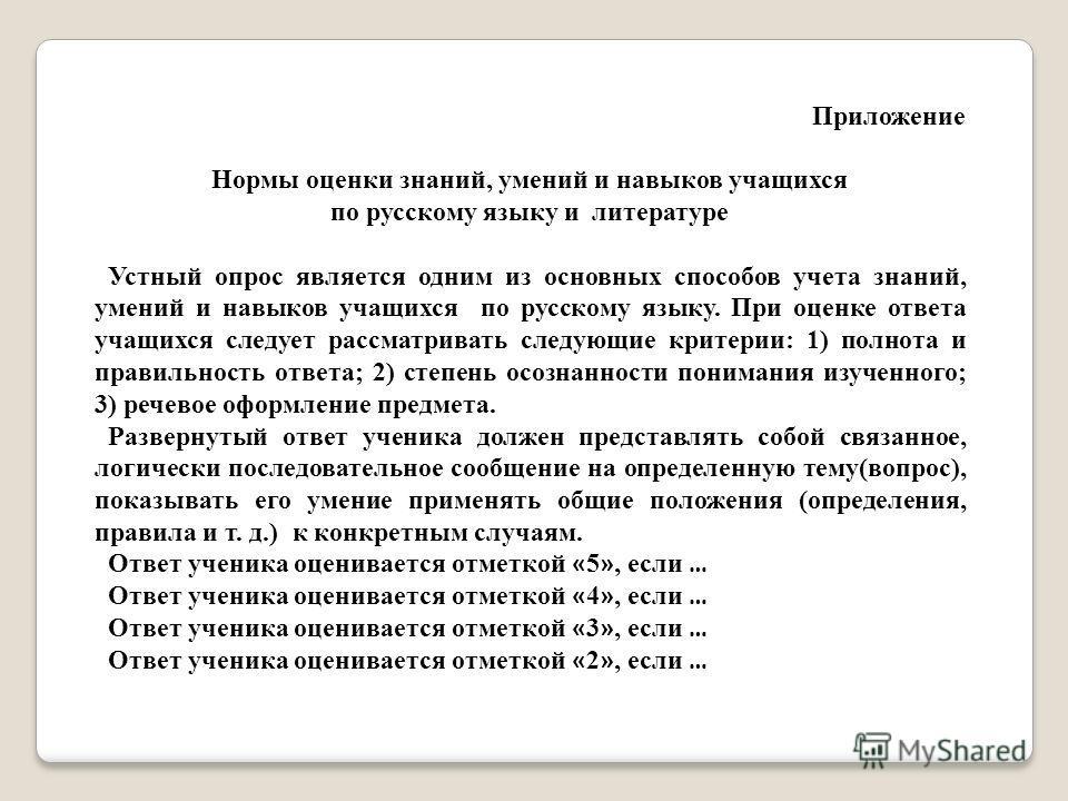 Приложение Нормы оценки знаний, умений и навыков учащихся по русскому языку и литературе Устный опрос является одним из основных способов учета знаний, умений и навыков учащихся по русскому языку. При оценке ответа учащихся следует рассматривать след