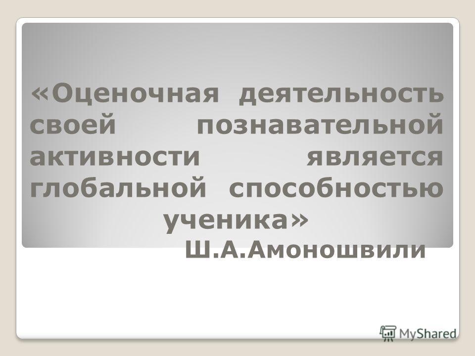 «Оценочная деятельность своей познавательной активности является глобальной способностью ученика» Ш.А.Амоношвили