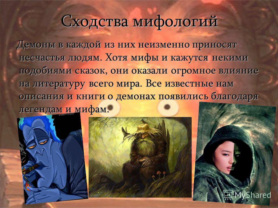 Сходства мифологий Демоны в каждой из них неизменно приносят несчастья людям. Хотя мифы и кажутся некими подобиями сказок, они оказали огромное влияние на литературу всего мира. Все известные нам описания и книги о демонах появились благодаря легенда