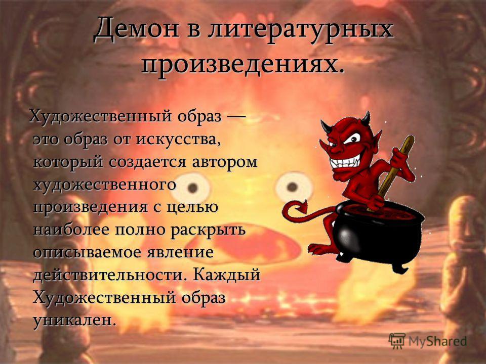 Демон в литературных произведениях. Художественный образ это образ от искусства, который создается автором художественного произведения с целью наиболее полно раскрыть описываемое явление действительности. Каждый Художественный образ уникален. Художе