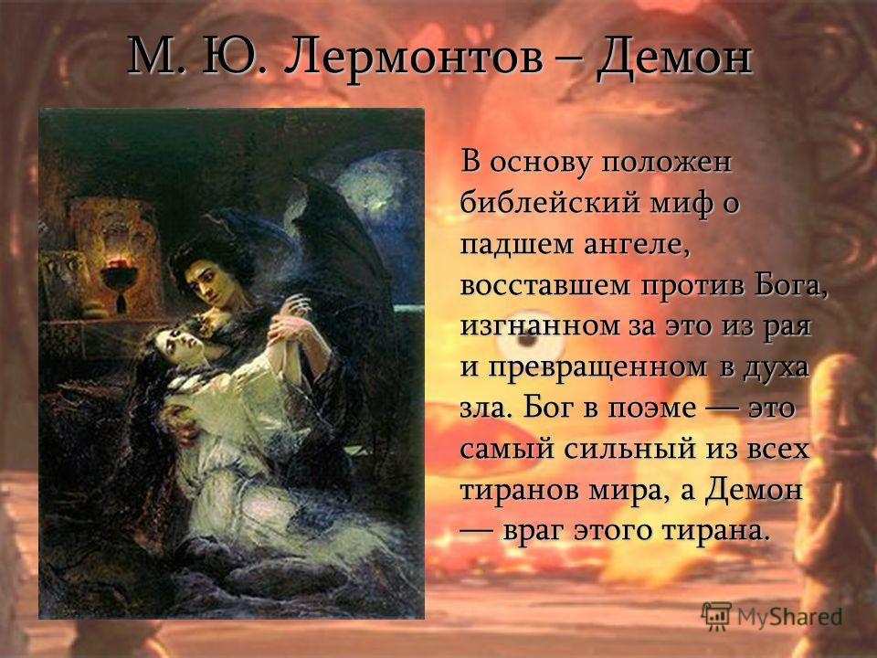 М. Ю. Лермонтов – Демон В основу положен библейский миф о падшем ангеле, восставшем против Бога, изгнанном за это из рая и превращенном в духа зла. Бог в поэме это самый сильный из всех тиранов мира, а Демон враг этого тирана. В основу положен библей