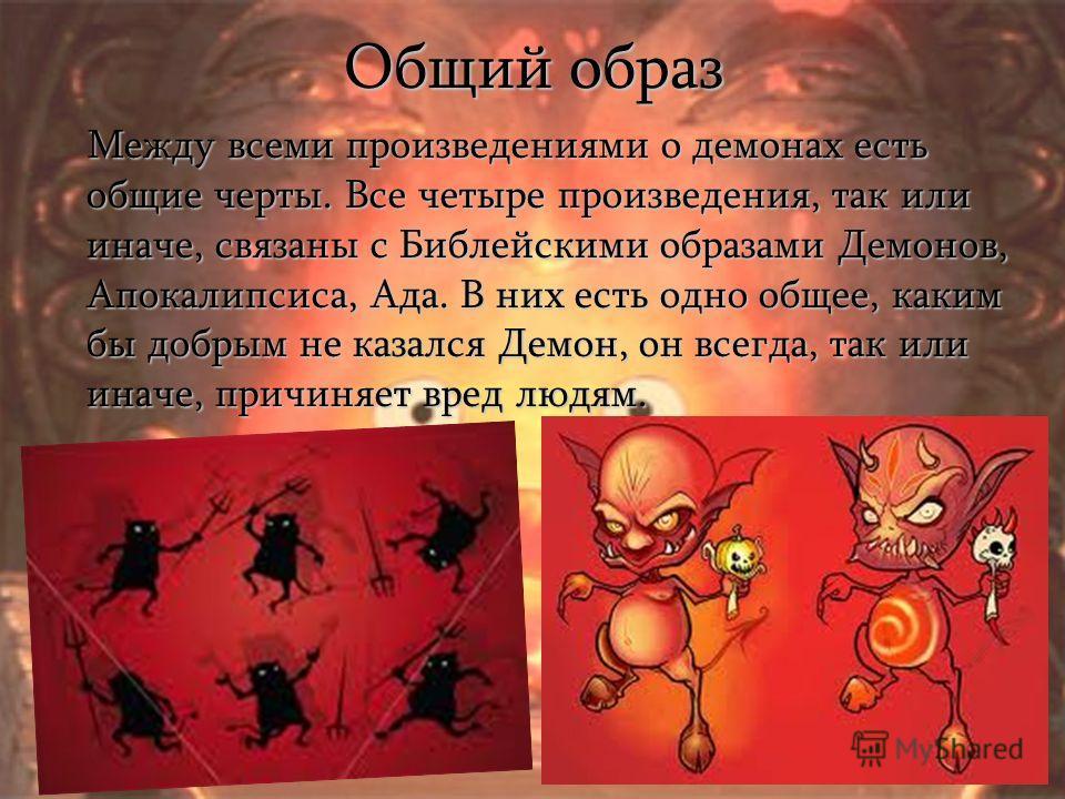 Общий образ Между всеми произведениями о демонах есть общие черты. Все четыре произведения, так или иначе, связаны с Библейскими образами Демонов, Апокалипсиса, Ада. В них есть одно общее, каким бы добрым не казался Демон, он всегда, так или иначе, п