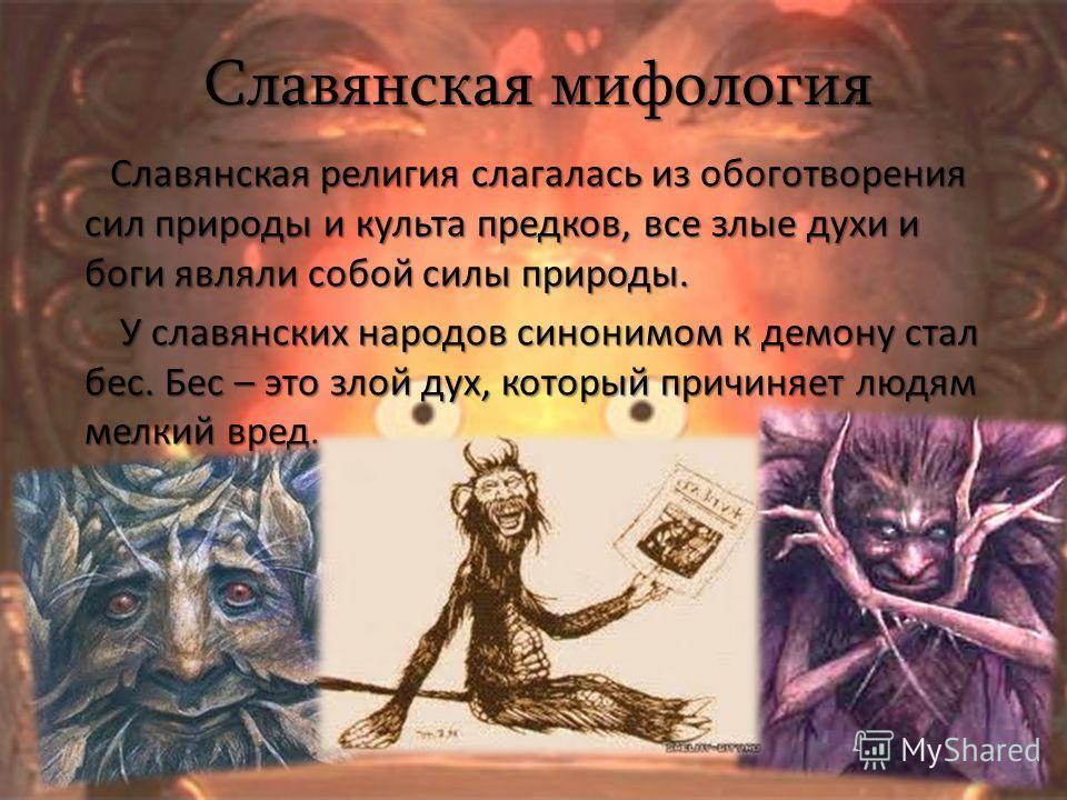 Славянская мифология Славянская религия слагалась из обоготворения сил природы и культа предков, все злые духи и боги являли собой силы природы. Славянская религия слагалась из обоготворения сил природы и культа предков, все злые духи и боги являли с