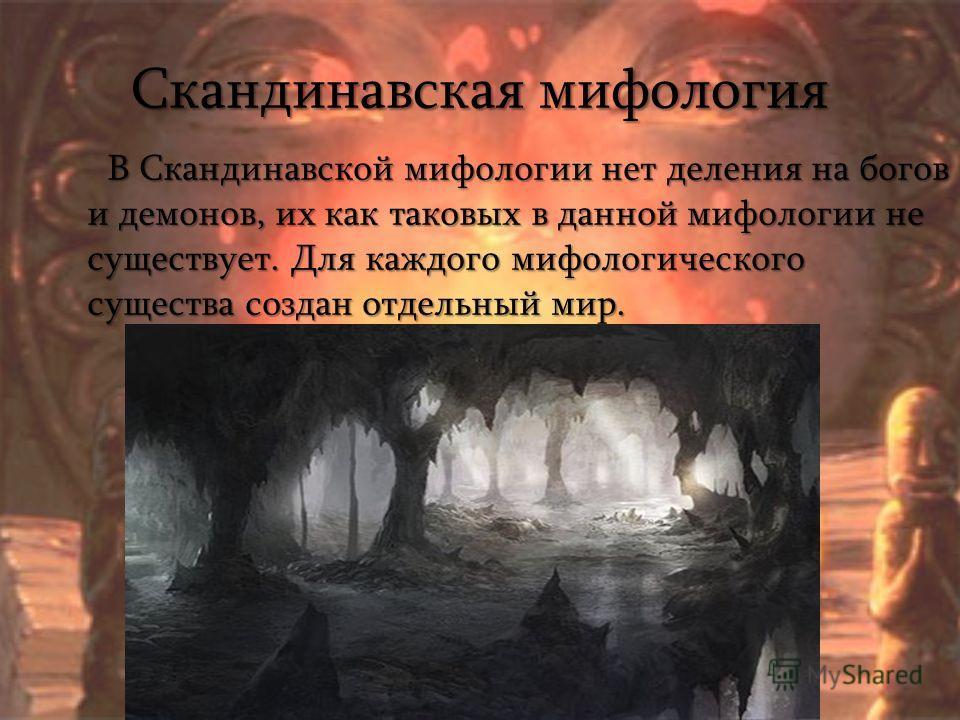 Скандинавская мифология В Скандинавской мифологии нет деления на богов и демонов, их как таковых в данной мифологии не существует. Для каждого мифологического существа создан отдельный мир. В Скандинавской мифологии нет деления на богов и демонов, их