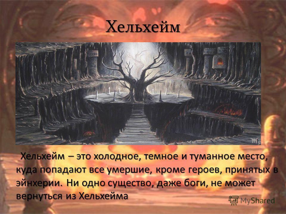 Хельхейм Хельхейм – это холодное, темное и туманное место, куда попадают все умершие, кроме героев, принятых в эйнхерии. Ни одно существо, даже боги, не может вернуться из Хельхейма