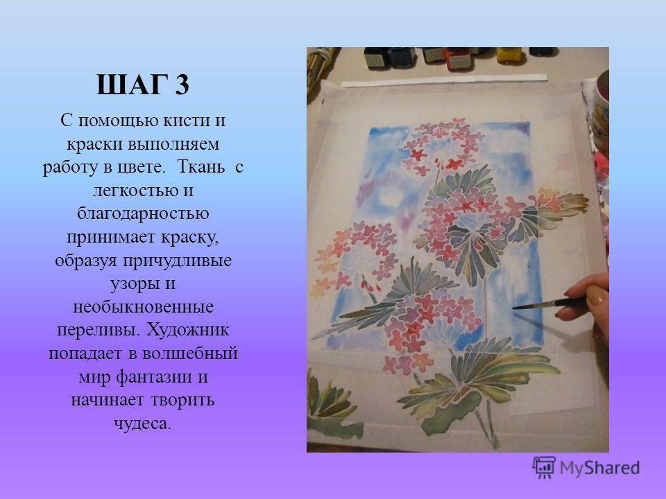 ШАГ 3 С помощью кисти и краски выполняем работу в цвете. Ткань с легкостью и благодарностью принимает краску, образуя причудливые узоры и необыкновенные переливы. Художник попадает в волшебный мир фантазии и начинает творить чудеса.