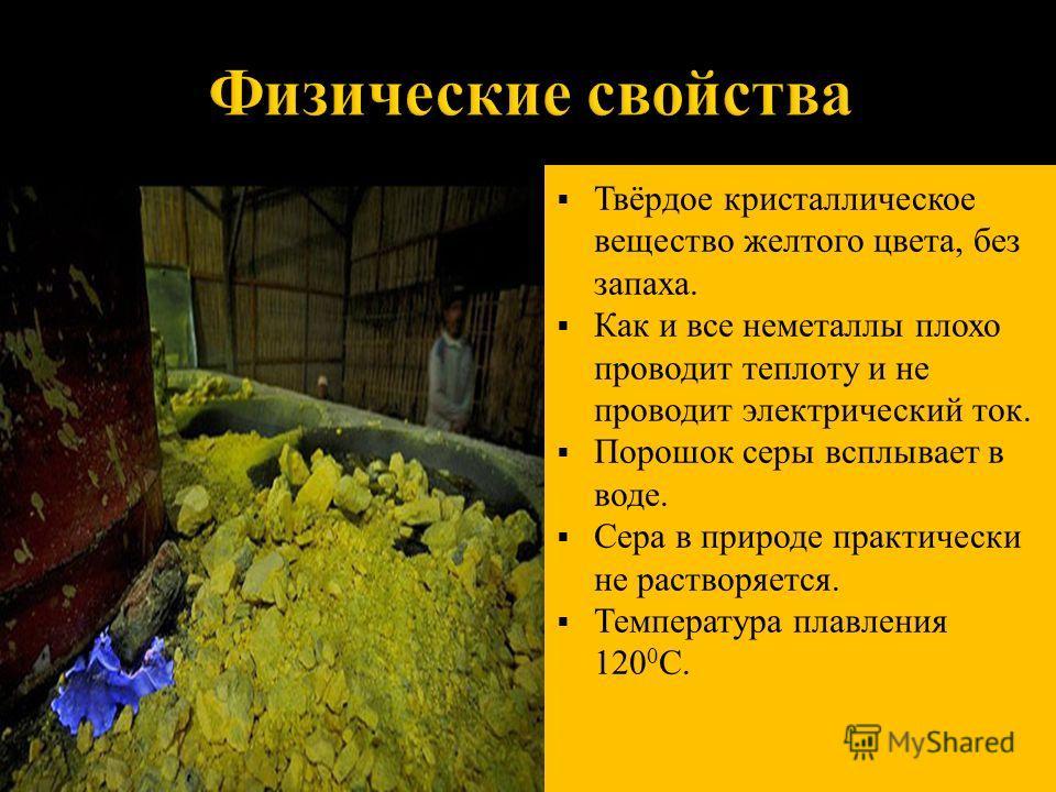 Твёрдое кристаллическое вещество желтого цвета, без запаха. Как и все неметаллы плохо проводит теплоту и не проводит электрический ток. Порошок серы всплывает в воде. Сера в природе практически не растворяется. Температура плавления 120 0 С.