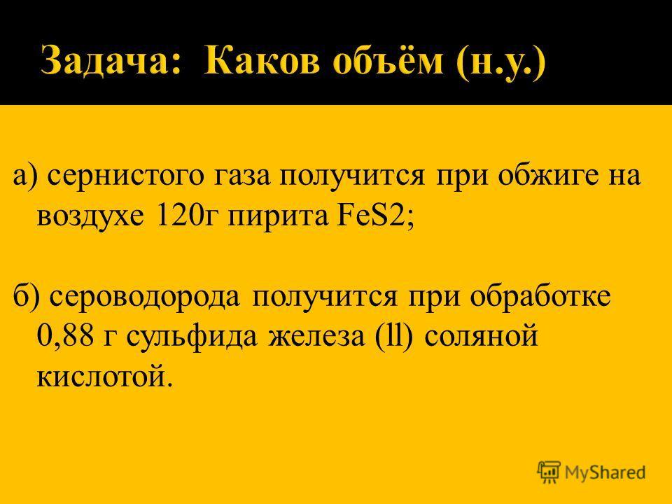 а) сернистого газа получится при обжиге на воздухе 120г пирита FeS2; б) сероводорода получится при обработке 0,88 г сульфида железа (ll) соляной кислотой.