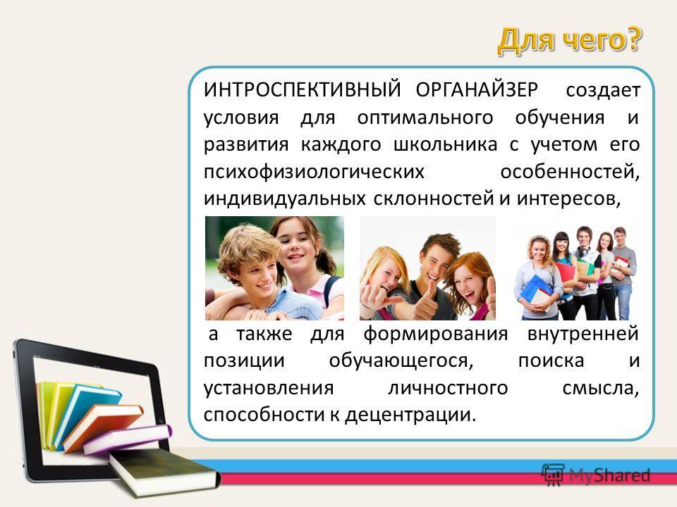 ИНТРОСПЕКТИВНЫЙ ОРГАНАЙЗЕР создает условия для оптимального обучения и развития каждого школьника с учетом его психофизиологических особенностей, индивидуальных склонностей и интересов, а также для формирования внутренней позиции обучающегося, поиска