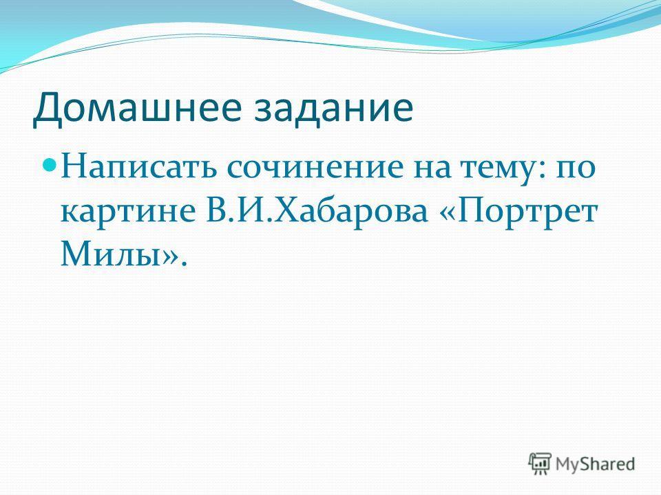 Домашнее задание Написать сочинение на тему: по картине В.И.Хабарова «Портрет Милы».