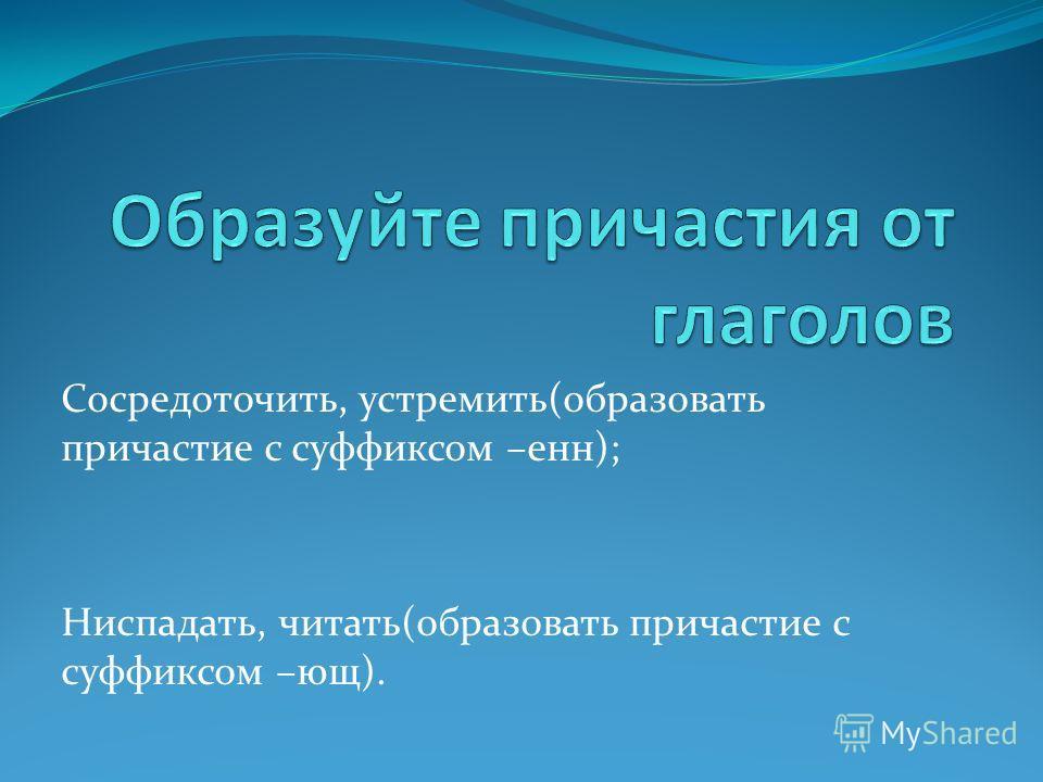 Сосредоточить, устремить(образовать причастие с суффиксом –енн); Ниспадать, читать(образовать причастие с суффиксом –ющ).