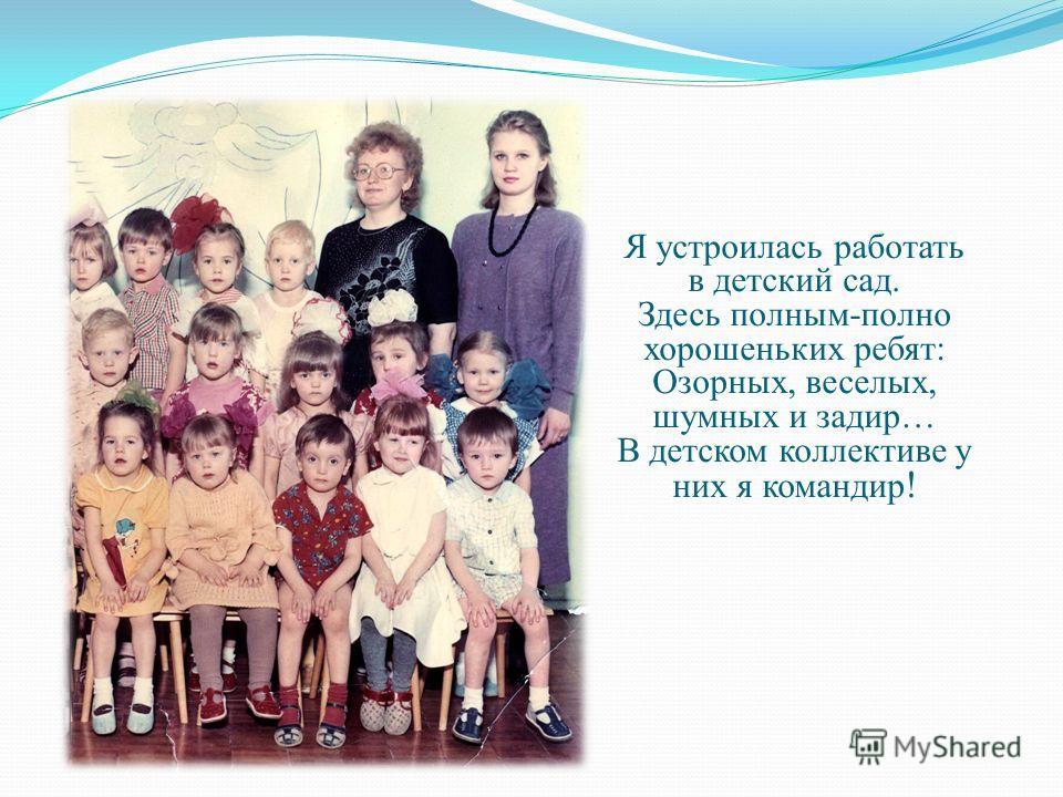 Детишек с детства я любила, любила петь и танцевать, могла и шить, и вышивать, вязать и красиво рисовать… И вот, окончив 8 классов, решила: в воспитатели пойду! В 1984 г. закончила Архангельское педагогическое училище