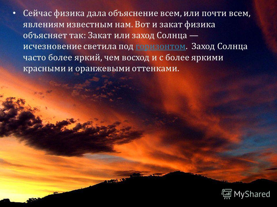 Сейчас физика дала объяснение всем, или почти всем, явлениям известным нам. Вот и закат физика объясняет так: Закат или заход Солнца исчезновение светила под горизонтом. Заход Солнца часто более яркий, чем восход и с более яркими красными и оранжевым