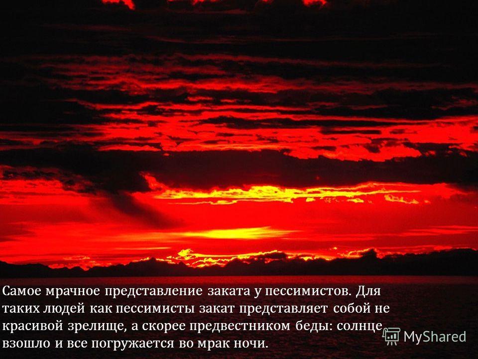 Самое мрачное представление заката у пессимистов. Для таких людей как пессимисты закат представляет собой не красивой зрелище, а скорее предвестником беды: солнце взошло и все погружается во мрак ночи.
