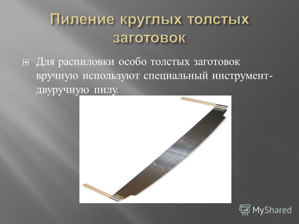 Для р аспиловки о собо т олстых з аготовок вручную и спользуют с пециальный и нструмент - двуручную п илу.