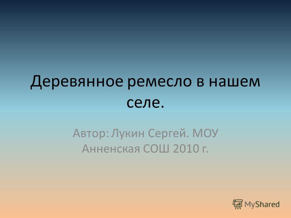 Деревянное ремесло в нашем селе. Автор: Лукин Сергей. МОУ Анненская СОШ 2010 г.