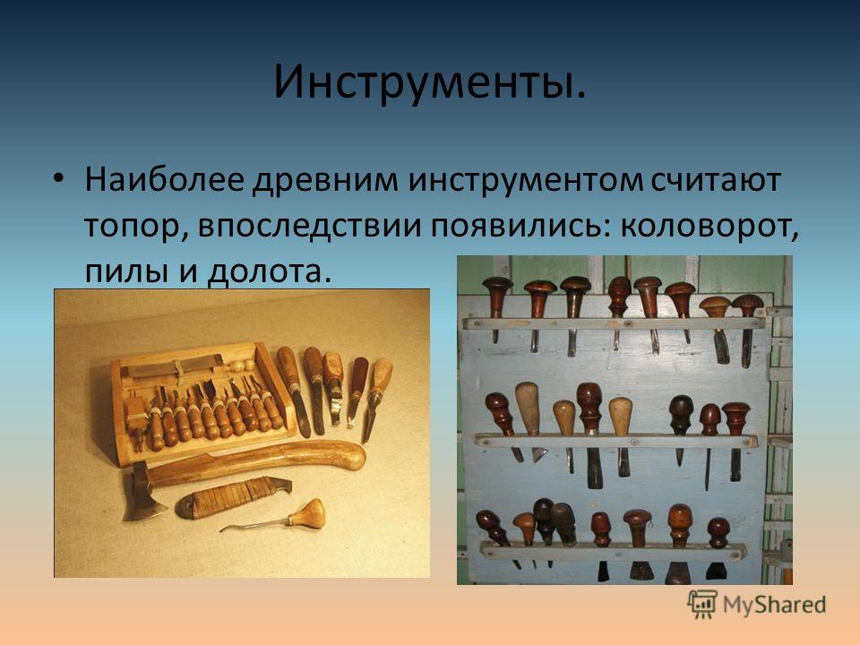 Инструменты. Наиболее древним инструментом считают топор, впоследствии появились: коловорот, пилы и долота.