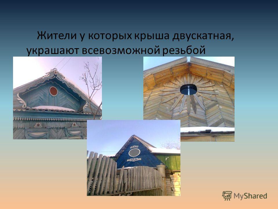 Жители у которых крыша двускатная, украшают всевозможной резьбой фронтоны.