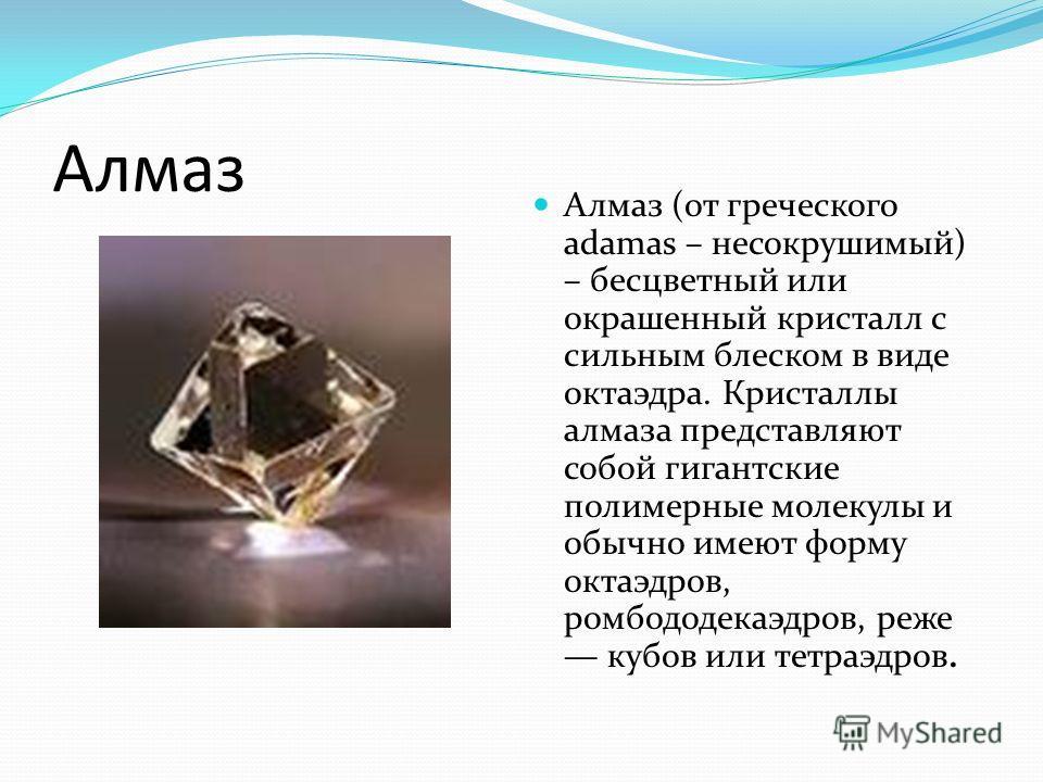 Алмаз Алмаз (от греческого adamas – несокрушимый) – бесцветный или окрашенный кристалл с сильным блеском в виде октаэдра. Кристаллы алмаза представляют собой гигантские полимерные молекулы и обычно имеют форму октаэдров, ромбододекаэдров, реже кубов