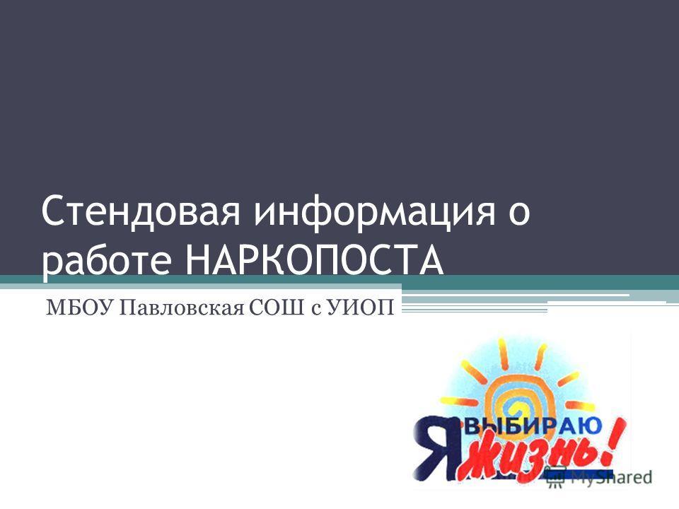 Стендовая информация о работе НАРКОПОСТА МБОУ Павловская СОШ с УИОП