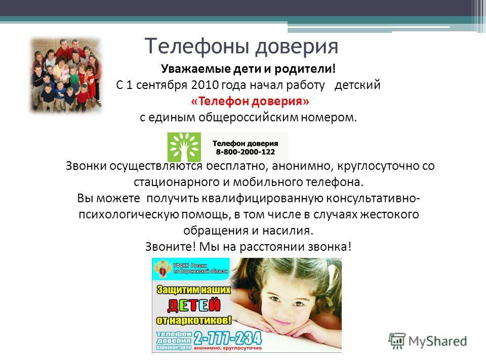 Телефоны доверия Уважаемые дети и родители! С 1 сентября 2010 года начал работу детский «Телефон доверия» с единым общероссийским номером. Звонки осуществляются бесплатно, анонимно, круглосуточно со стационарного и мобильного телефона. Вы можете полу