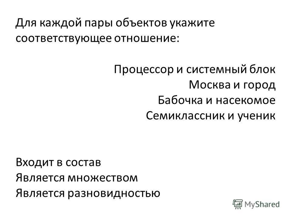 Для каждой пары объектов укажите соответствующее отношение: Процессор и системный блок Москва и город Бабочка и насекомое Семиклассник и ученик Входит в состав Является множеством Является разновидностью
