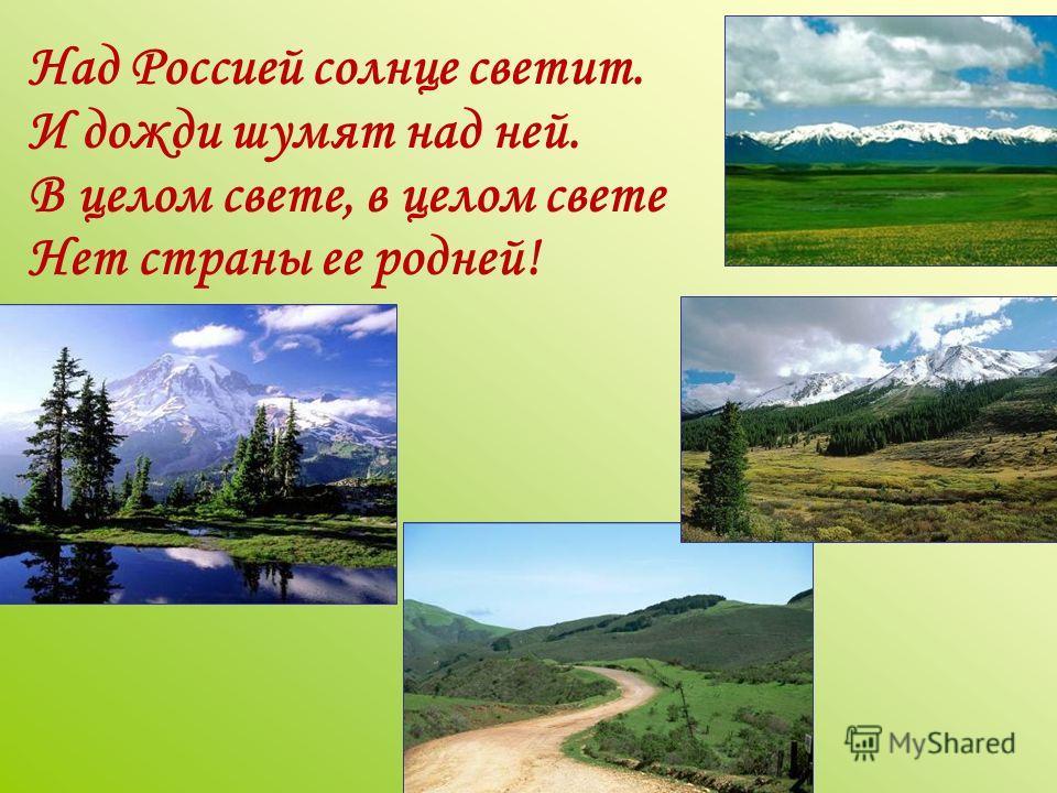 Над Россией солнце светит. И дожди шумят над ней. В целом свете, в целом свете Нет страны ее родней!