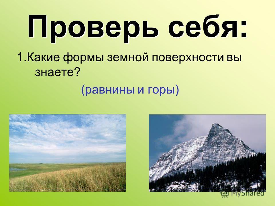 Проверь себя: 1.Какие формы земной поверхности вы знаете? (равнины и горы)