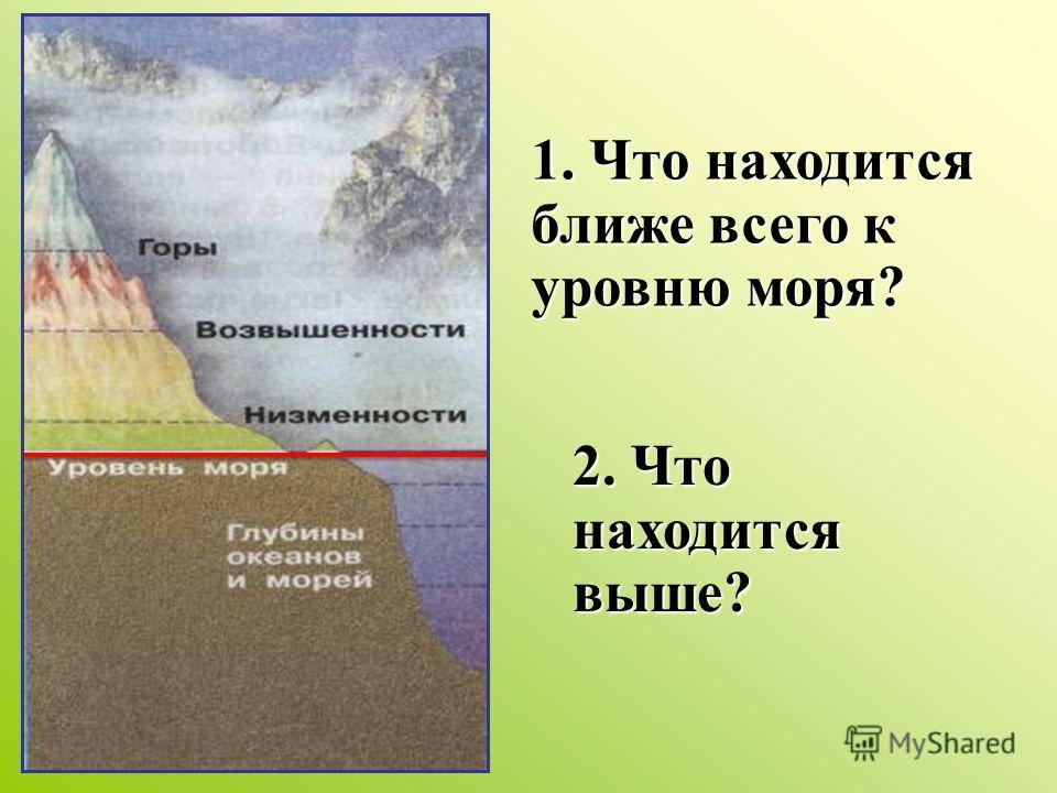 1. Что находится ближе всего к уровню моря? 2. Что находится выше?