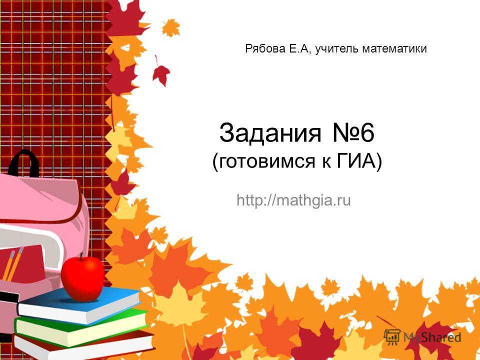 Задания 6 (готовимся к ГИА) http://mathgia.ru Рябова Е.А, учитель математики