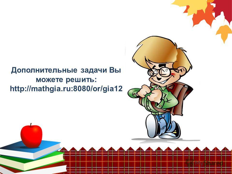 Дополнительные задачи Вы можете решить: http://mathgia.ru:8080/or/gia12