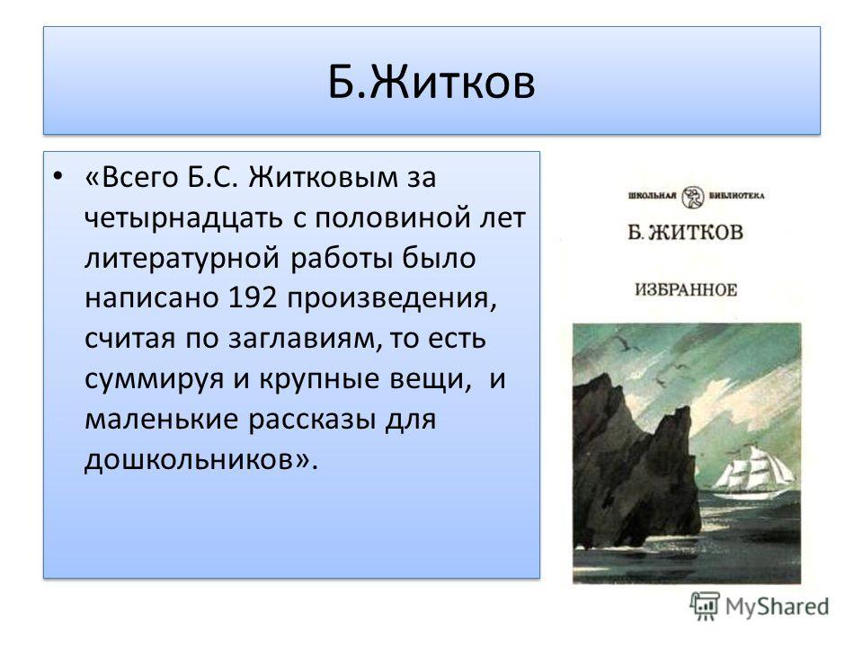 Б.Житков «Всего Б.С. Житковым за четырнадцать с половиной лет литературной работы было написано 192 произведения, считая по заглавиям, то есть суммируя и крупные вещи, и маленькие рассказы для дошкольников».