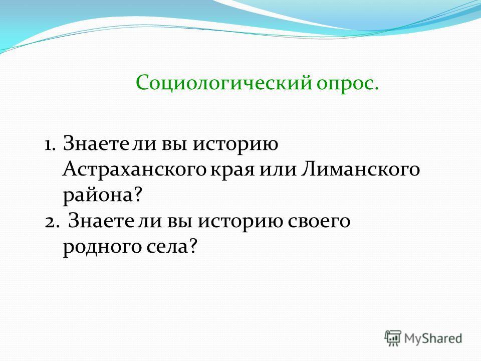 Социологический опрос. 1.Знаете ли вы историю Астраханского края или Лиманского района? 2. Знаете ли вы историю своего родного села?