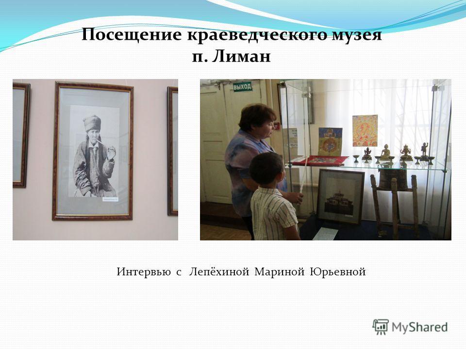 Посещение краеведческого музея п. Лиман Интервью с Лепёхиной Мариной Юрьевной
