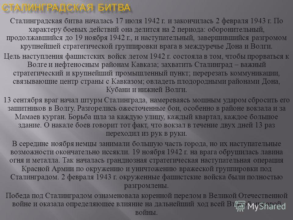 Сталинградская битва началась 17 июля 1942 г. и закончилась 2 февраля 1943 г. По характеру боевых действий она делится на 2 периода : оборонительный, продолжавшийся до 19 ноября 1942 г., и наступательный, завершившийся разгромом крупнейшей стратегиче