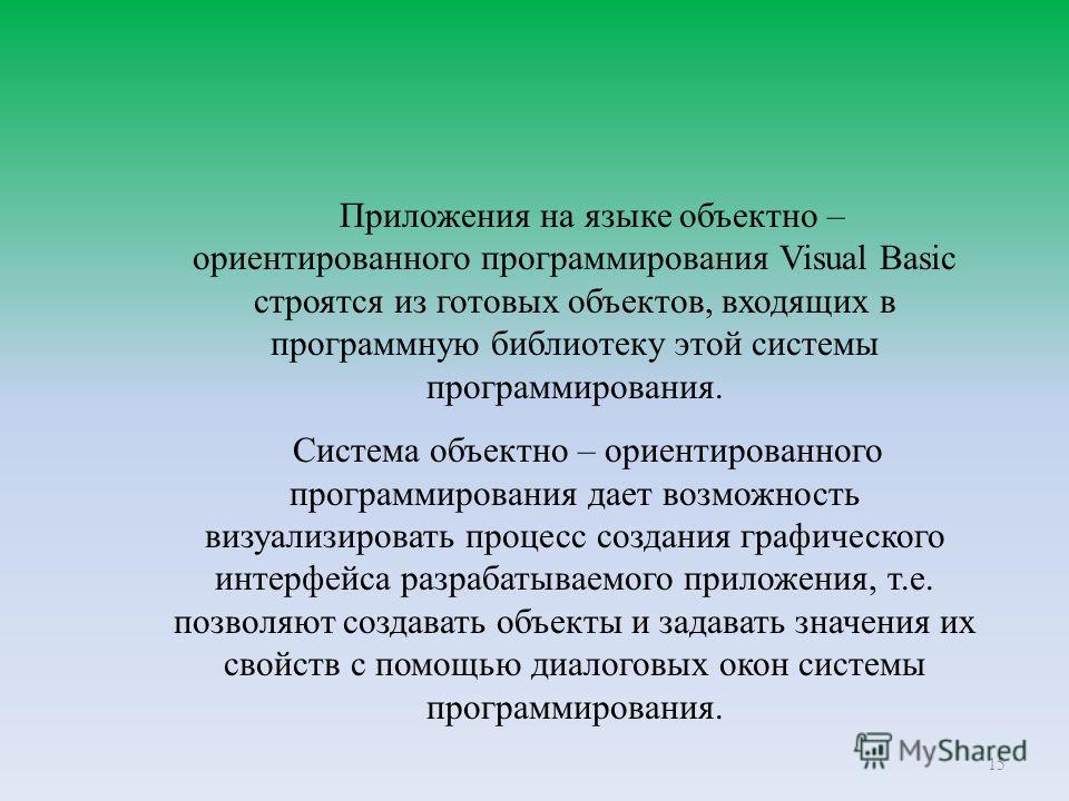 15 Приложения на языке объектно – ориентированного программирования Visual Basic строятся из готовых объектов, входящих в программную библиотеку этой системы программирования. Система объектно – ориентированного программирования дает возможность визу