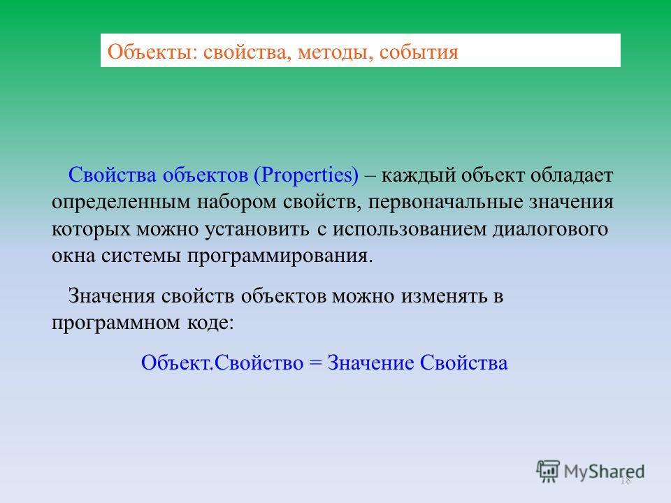 18 Объекты: свойства, методы, события Свойства объектов (Properties) – каждый объект обладает определенным набором свойств, первоначальные значения которых можно установить с использованием диалогового окна системы программирования. Значения свойств
