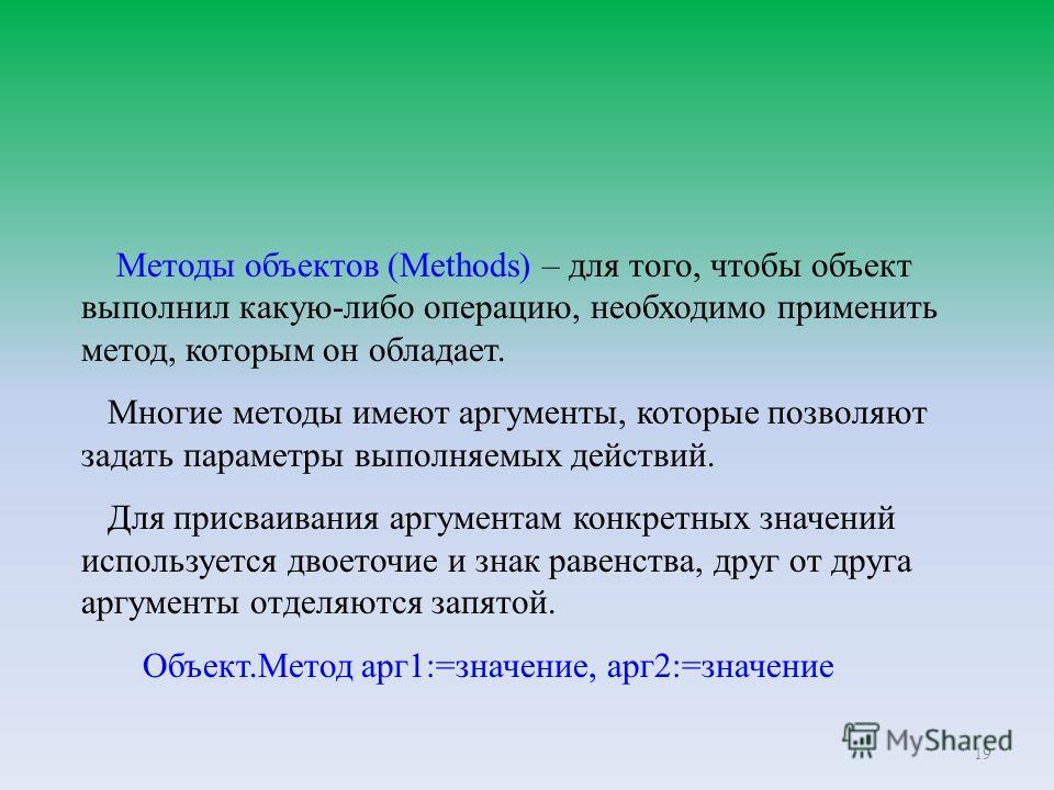 19 Методы объектов (Methods) – для того, чтобы объект выполнил какую-либо операцию, необходимо применить метод, которым он обладает. Многие методы имеют аргументы, которые позволяют задать параметры выполняемых действий. Для присваивания аргументам к